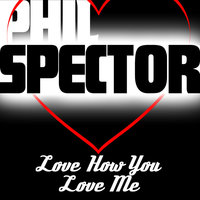 I Love You How You Love Me — Phil Spector