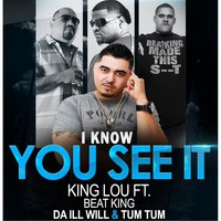 I Know You See It (feat. Beat King, Da Ill Will & Tum Tum) — King Lou