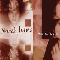 What Am I To You? — Norah Jones