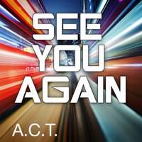 See You Again — A.C.T.