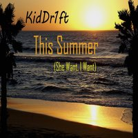 This Summer (She Want, I Want) — KidDr1ft