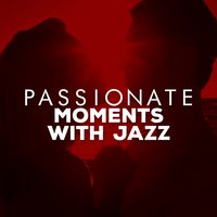 Passionate Moments with Jazz — Romantic Jazz, Candlelight Romantic Dinner Music, Romantic Sax Instrumentals, Candlelight Romantic Dinner Music|Romantic Jazz|Romantic Sax Instrumentals