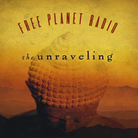The Unraveling — Free Planet Radio