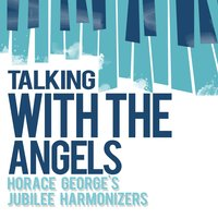 Talking with the Angels — Horace George's Jubilee Harmonizers