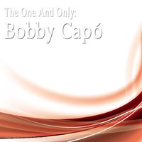 The One And Only: Bobby Capó — Bobby Capo