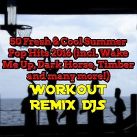 50 Fresh & Cool Summer Pop Hits 2016 (incl. Wake Me Up, Dark Horse, Timber and many more!) — Workout Remix Djs