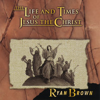 The Life and Times of Jesus the Christ — Ryan Brown