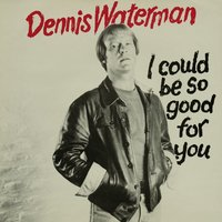 I Could Be So Good For You — Dennis Waterman