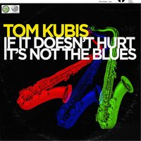 If It Doesn't Hurt It's Not the Blues! — Tom Kubis