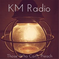 Those Who Can't, Preach — KM Radio