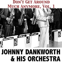 Don't Get Around Much Anymore, Vol. 1 — Johnny Dankworth & His Orchestra