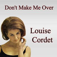 Don't Make Me Over — Louise Cordet