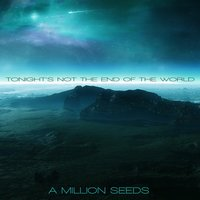 Tonight's Not the End of the World — A Million Seeds