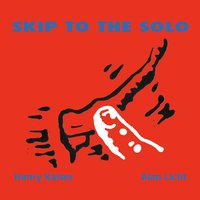 Skip to the Solo — Henry Kaiser / Alan Licht