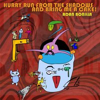 Hurry Run from the Shadows and Bring Me a Cake! — Adan Bonilla