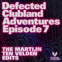 Defected Clubland Adventures Episode 7- The Martijn Ten Velden Edits — Defected Clubland Adventures Episode 7- The Martijn Ten Velden Edits