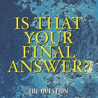Is That Your Final Answer? — The Question