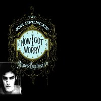 Now I Got Worry — The Jon Spencer Blues Explosion