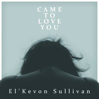 Came to Love You — El'Kevon Sullivan