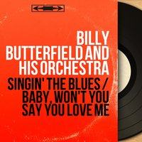 Singin' the Blues / Baby, Won't You Say You Love Me — Billy Butterfield And His Orchestra