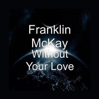 Without Your Love (feat. Harry Hess, Marc Jordan & Bill Champlin) — Franklin McKay