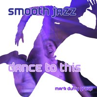 Smooth Jazz Dance To This — Mark Duffy Group