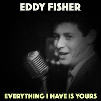 Everything I Have Is Yours — Eddie Fisher