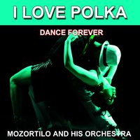 I Love Polka (Dance Forever) — Mozortilo and His Orchestra