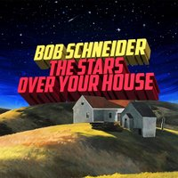 The Stars over Your House — Bob Schneider