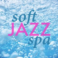 Soft Jazz Spa — Soft Jazz Music, Smooth Jazz Spa, Smooth Jazz Spa|Soft Jazz Music