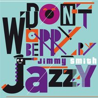 Don't Worry Be Jazzy By Jimmy Smith — Jimmy Smith