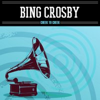 Cheek to Cheek — Ирвинг Берлин, Bing Crosby