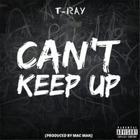 Can't Keep Up — T-Ray