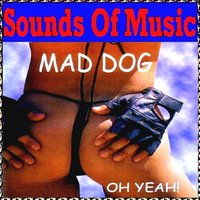 Sounds of Music Presents Mad Dog : Oh Yeah! — Mad Dog