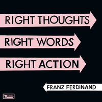 Right Thoughts, Right Words, Right Action — Franz Ferdinand