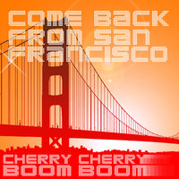Come Back from San Francisco — Cherry Cherry Boom Boom