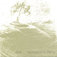 Moments To Dwell — Dew
