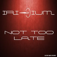 Not Too Late — Iridium