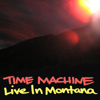 Live In Montana — Time Machine