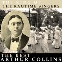 The King of the Ragtime Singers - The Best Of Arthur Collins — Arthur Collins