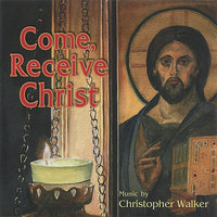 Come, Receive Christ — Christopher Walker