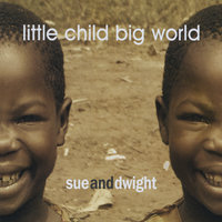 Little Child Big World — Sue and Dwight