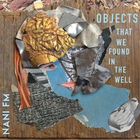 Objects That We Found in the Well — Nani FM