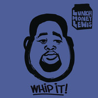 Whip It! — LunchMoney Lewis