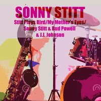 Stitt Plays Bird / My Mother's Eyes / Sonny Stitt & Bud Powell & J.J. Johnson — Sonny Stitt