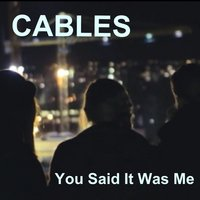 You Said It Was Me — Cables