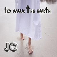 To Walk the Earth — JC