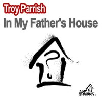 In My Father's House — Troy Parrish