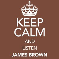 Keep Calm and Listen James Brown — James Brown
