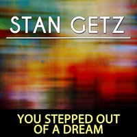 You Stepped out of a Dream — Stan Getz